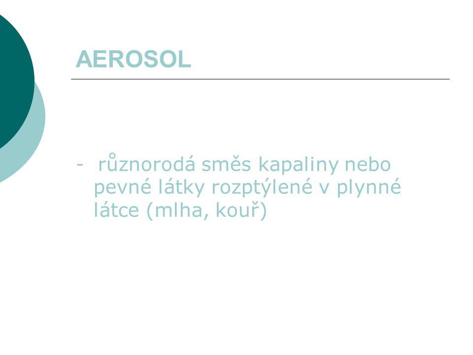 AEROSOL - různorodá směs kapaliny nebo pevné látky rozptýlené v plynné látce (mlha, kouř)