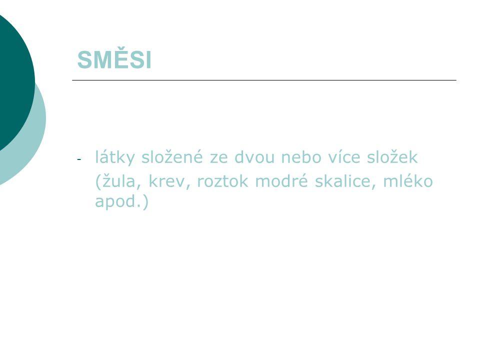 SMĚSI - látky složené ze dvou nebo více složek (žula, krev, roztok modré skalice, mléko apod.)
