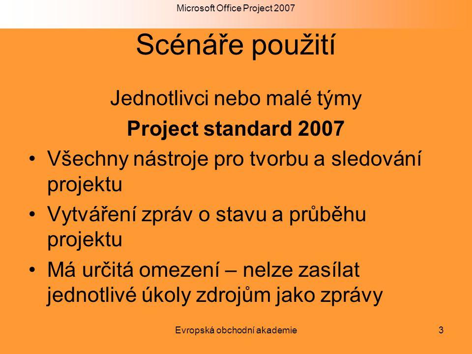 Microsoft Office Project 2007 Evropská obchodní akademie3 Scénáře použití Jednotlivci nebo malé týmy Project standard 2007 Všechny nástroje pro tvorbu