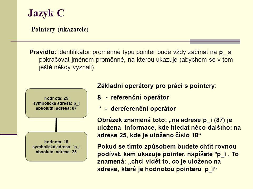 """Jazyk C Pointery (ukazatelé) Pravidlo: identifikátor proměnné typu pointer bude vždy začínat na p_ a pokračovat jménem proměnné, na kterou ukazuje (abychom se v tom ještě někdy vyznali) hodnota: 25 symbolická adresa: p_i absolutní adresa: 87 hodnota: 18 symbolická adresa: *p_i absolutní adresa: 25 Základní operátory pro práci s pointery: & - referenční operátor * - dereferenční operátor Obrázek znamená toto: """"na adrese p_i (87) je uložena informace, kde hledat něco dalšího: na adrese 25, kde je uloženo číslo 18 Pokud se tímto způsobem budete chtít rovnou podívat, kam ukazuje pointer, napíšete *p_i."""