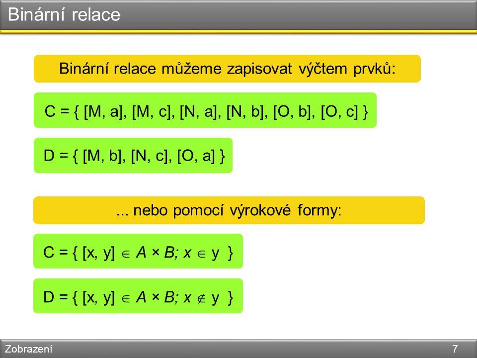 Binární relace Zobrazení 7 Binární relace můžeme zapisovat výčtem prvků: C = { [M, a], [M, c], [N, a], [N, b], [O, b], [O, c] }...