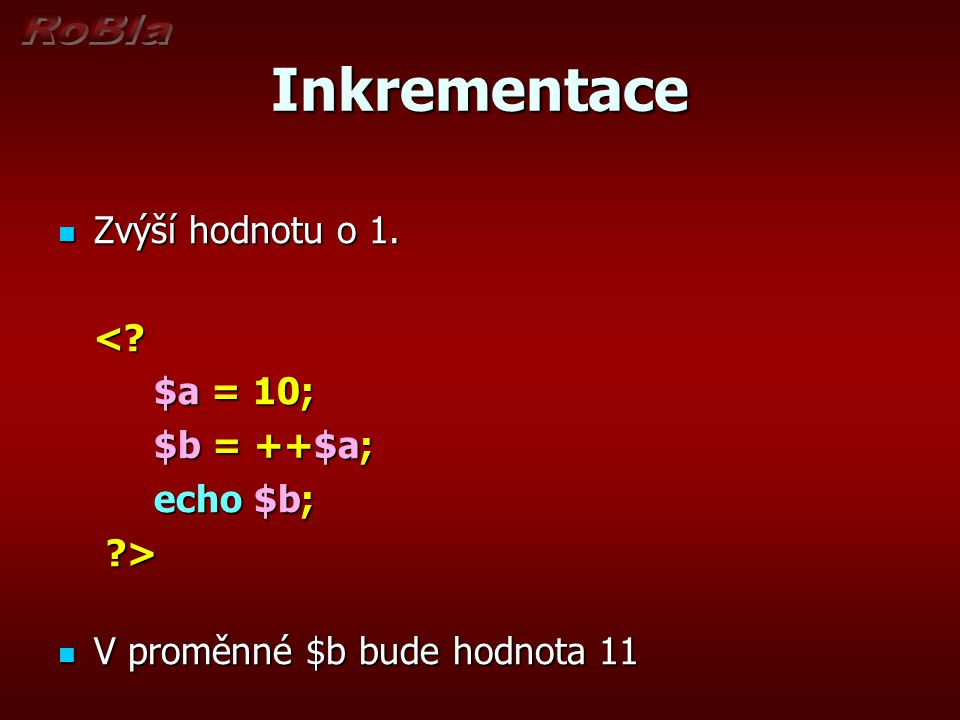 Inkrementace Zvýší hodnotu o 1. Zvýší hodnotu o 1.<? $a = 10; $a = 10; $b = ++$a; echo $b; ?> V proměnné $b bude hodnota 11 V proměnné $b bude hodnota