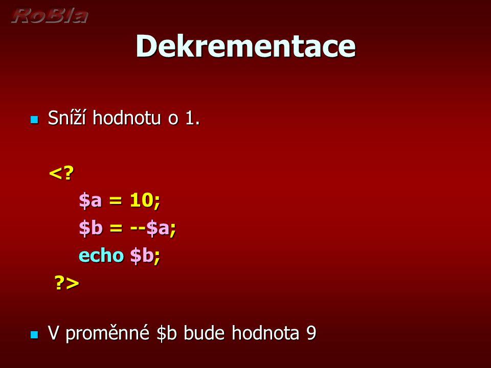 Dekrementace Sníží hodnotu o 1. Sníží hodnotu o 1.<? $a = 10; $a = 10; $b = --$a; echo $b; ?> V proměnné $b bude hodnota 9 V proměnné $b bude hodnota