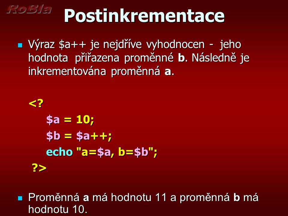 Postinkrementace Výraz $a++ je nejdříve vyhodnocen - jeho hodnota přiřazena proměnné b. Následně je inkrementována proměnná a. Výraz $a++ je nejdříve