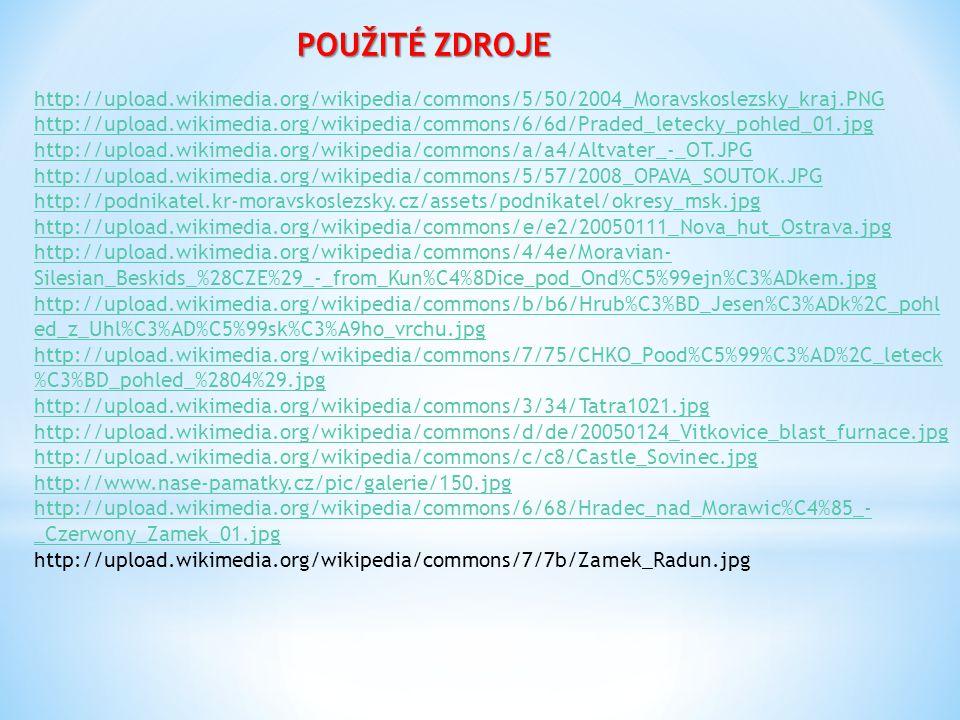 POUŽITÉ ZDROJE http://upload.wikimedia.org/wikipedia/commons/5/50/2004_Moravskoslezsky_kraj.PNG http://upload.wikimedia.org/wikipedia/commons/6/6d/Praded_letecky_pohled_01.jpg http://upload.wikimedia.org/wikipedia/commons/a/a4/Altvater_-_OT.JPG http://upload.wikimedia.org/wikipedia/commons/5/57/2008_OPAVA_SOUTOK.JPG http://podnikatel.kr-moravskoslezsky.cz/assets/podnikatel/okresy_msk.jpg http://upload.wikimedia.org/wikipedia/commons/e/e2/20050111_Nova_hut_Ostrava.jpg http://upload.wikimedia.org/wikipedia/commons/4/4e/Moravian- Silesian_Beskids_%28CZE%29_-_from_Kun%C4%8Dice_pod_Ond%C5%99ejn%C3%ADkem.jpg http://upload.wikimedia.org/wikipedia/commons/b/b6/Hrub%C3%BD_Jesen%C3%ADk%2C_pohl ed_z_Uhl%C3%AD%C5%99sk%C3%A9ho_vrchu.jpg http://upload.wikimedia.org/wikipedia/commons/7/75/CHKO_Pood%C5%99%C3%AD%2C_leteck %C3%BD_pohled_%2804%29.jpg http://upload.wikimedia.org/wikipedia/commons/3/34/Tatra1021.jpg http://upload.wikimedia.org/wikipedia/commons/d/de/20050124_Vitkovice_blast_furnace.jpg http://upload.wikimedia.org/wikipedia/commons/c/c8/Castle_Sovinec.jpg http://www.nase-pamatky.cz/pic/galerie/150.jpg http://upload.wikimedia.org/wikipedia/commons/6/68/Hradec_nad_Morawic%C4%85_- _Czerwony_Zamek_01.jpg http://upload.wikimedia.org/wikipedia/commons/7/7b/Zamek_Radun.jpg