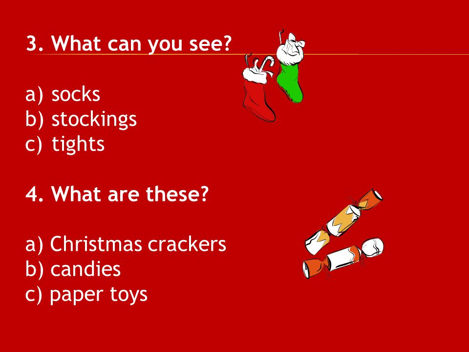 3. What can you see? a)socks b)stockings c)tights 4. What are these? a) Christmas crackers b) candies c) paper toys