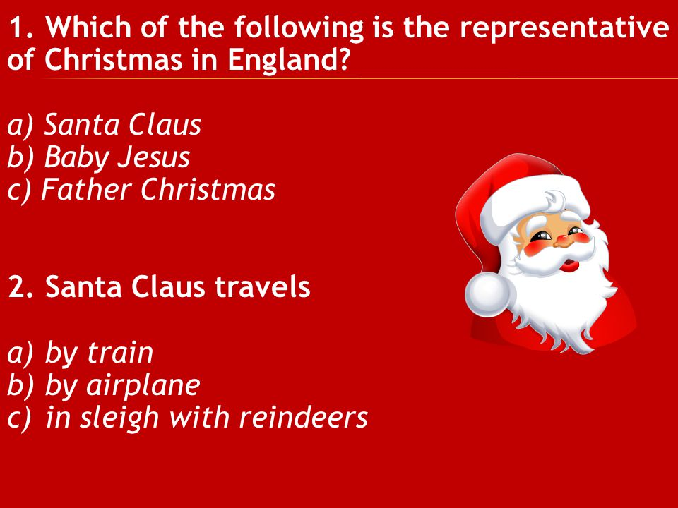 1. Which of the following is the representative of Christmas in England? a) Santa Claus b) Baby Jesus c) Father Christmas 2. Santa Claus travels a)by