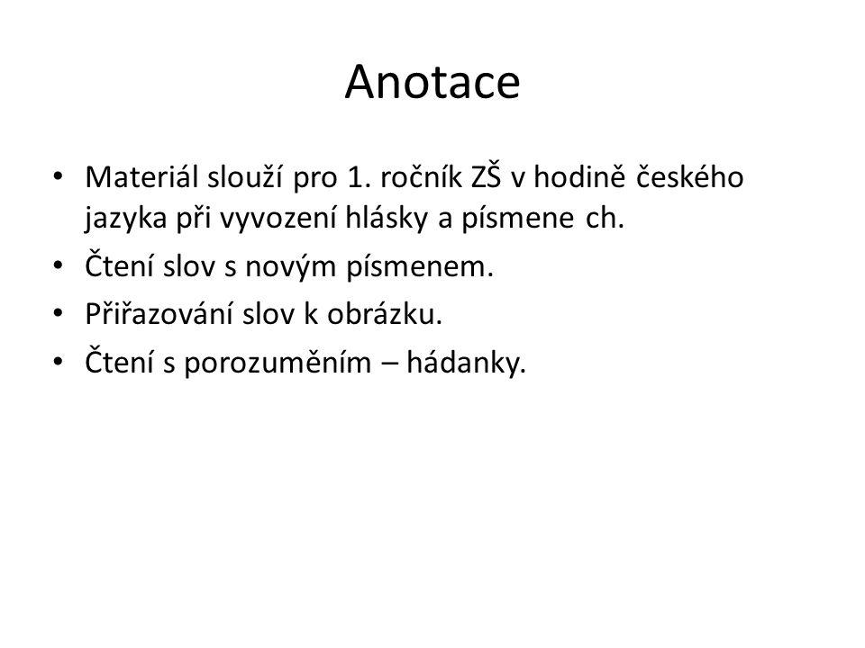 Anotace Materiál slouží pro 1. ročník ZŠ v hodině českého jazyka při vyvození hlásky a písmene ch.