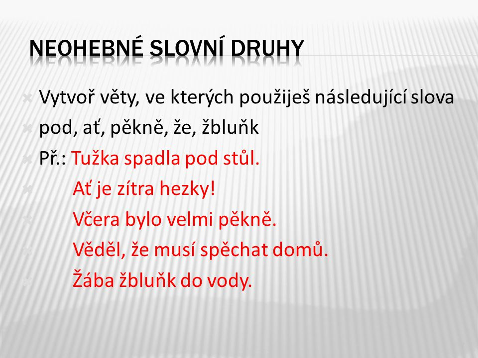  Vytvoř věty, ve kterých použiješ následující slova  pod, ať, pěkně, že, žbluňk  Př.: Tužka spadla pod stůl.  Ať je zítra hezky!  Včera bylo velm