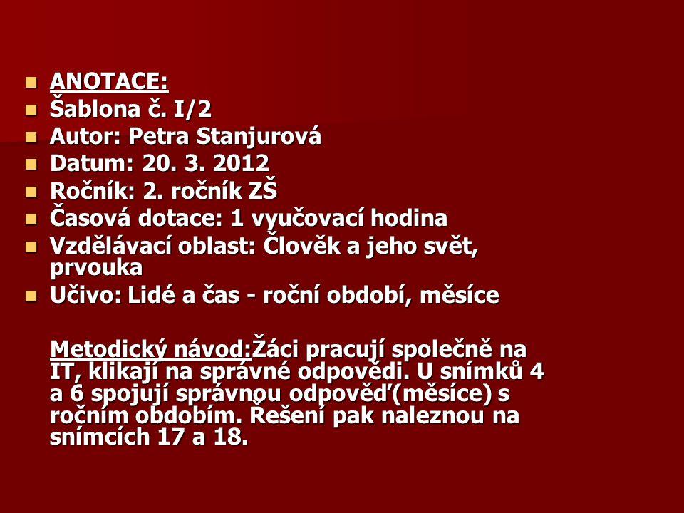 ANOTACE: ANOTACE: Šablona č. I/2 Šablona č. I/2 Autor: Petra Stanjurová Autor: Petra Stanjurová Datum: 20. 3. 2012 Datum: 20. 3. 2012 Ročník: 2. roční