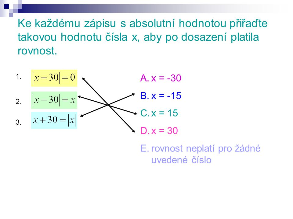 Ke každému zápisu s absolutní hodnotou přiřaďte takovou hodnotu čísla x, aby po dosazení platila rovnost. A.x = -30 B.x = -15 C.x = 15 D.x = 30 E.rovn