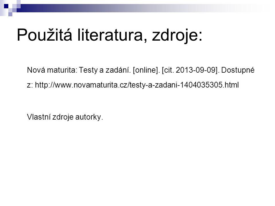 Použitá literatura, zdroje: Nová maturita: Testy a zadání. [online]. [cit. 2013-09-09]. Dostupné z: http://www.novamaturita.cz/testy-a-zadani-14040353