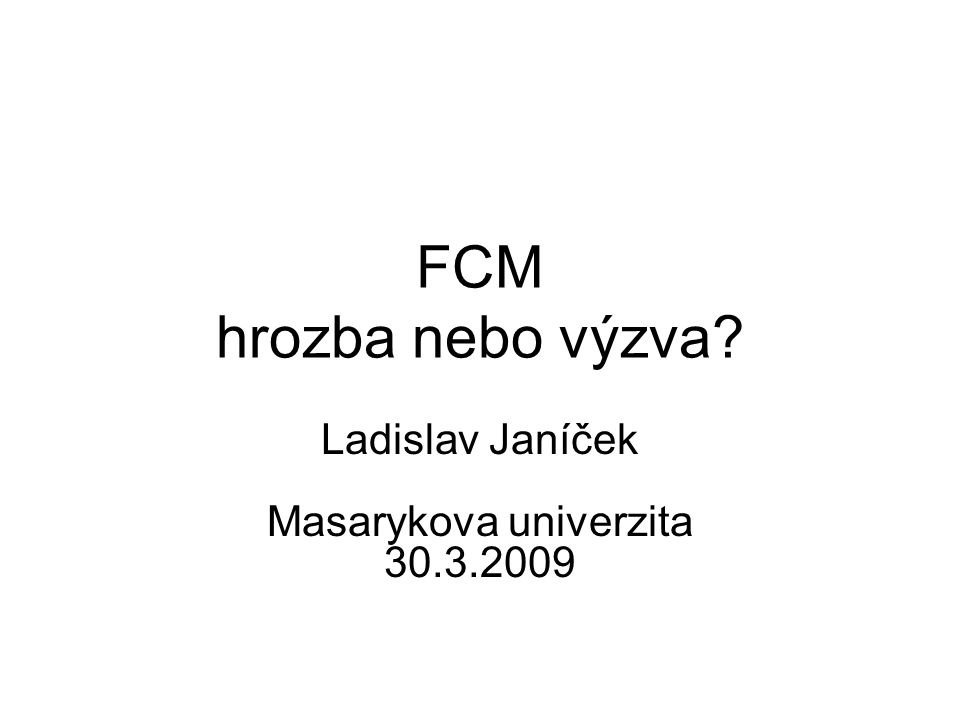 FCM hrozba nebo výzva? Ladislav Janíček Masarykova univerzita 30.3.2009