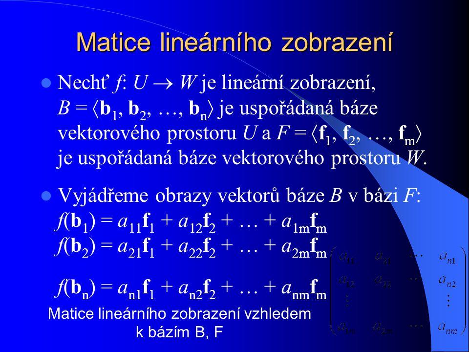 Matice lineárního zobrazení Nechť f: U  W je lineární zobrazení, B =  b 1, b 2, …, b n  je uspořádaná báze vektorového prostoru U a F =  f 1, f 2,