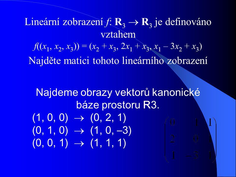 Lineární zobrazení f: R 3  R 3 je definováno vztahem f((x 1, x 2, x 3 )) = (x 2 + x 3, 2x 1 + x 3, x 1 – 3x 2 + x 3 ) Najděte matici tohoto lineárního zobrazení Najdeme obrazy vektorů kanonické báze prostoru R3.