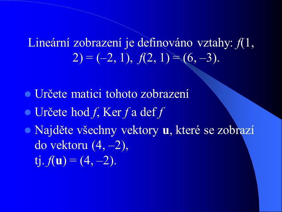Lineární zobrazení je definováno vztahy: f(1, 2) = (–2, 1), f(2, 1) = (6, –3). Určete matici tohoto zobrazení Určete hod f, Ker f a def f Najděte všec