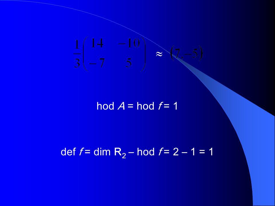  hod A = hod f = 1 def f = dim R 2 – hod f = 2 – 1 = 1