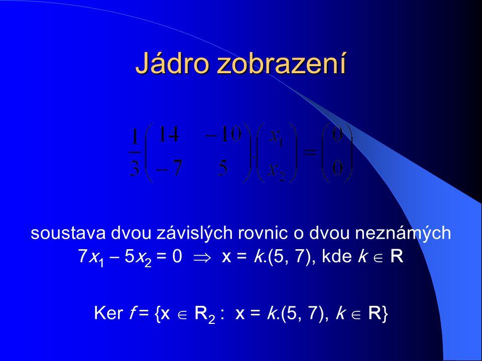 Jádro zobrazení soustava dvou závislých rovnic o dvou neznámých 7x 1 – 5x 2 = 0  x = k.(5, 7), kde k  R Ker f = {x  R 2 : x = k.(5, 7), k  R}