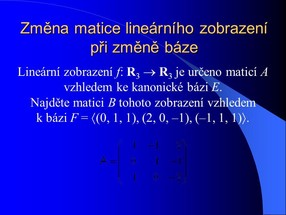 Změna matice lineárního zobrazení při změně báze Lineární zobrazení f: R 3  R 3 je určeno maticí A vzhledem ke kanonické bázi E.