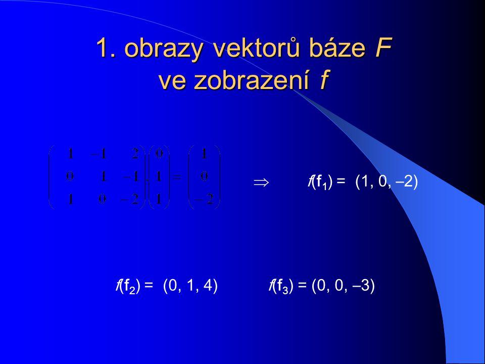 1. obrazy vektorů báze F ve zobrazení f  f(f 1 ) = (1, 0, –2) f(f 2 ) = (0, 1, 4) f(f 3 ) = (0, 0, –3)