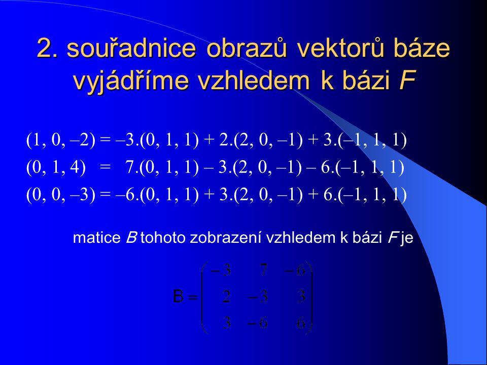 2. souřadnice obrazů vektorů báze vyjádříme vzhledem k bázi F (1, 0, –2) = –3.(0, 1, 1) + 2.(2, 0, –1) + 3.(–1, 1, 1) (0, 1, 4) = 7.(0, 1, 1) – 3.(2,