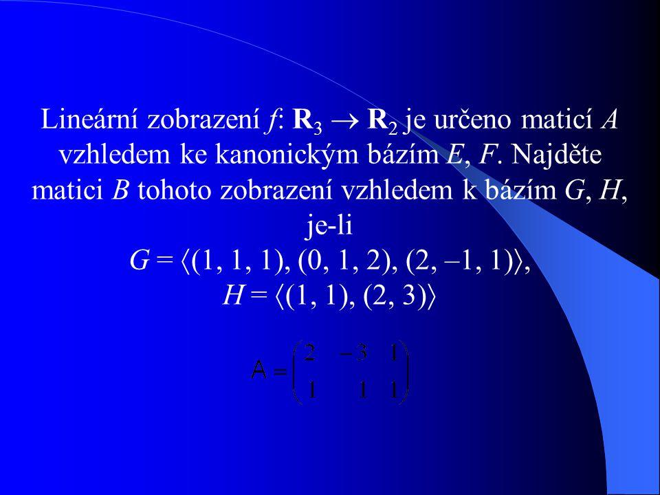 Lineární zobrazení f: R 3  R 2 je určeno maticí A vzhledem ke kanonickým bázím E, F. Najděte matici B tohoto zobrazení vzhledem k bázím G, H, je-li G