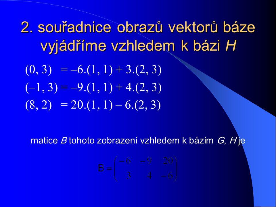 2. souřadnice obrazů vektorů báze vyjádříme vzhledem k bázi H (0, 3) = –6.(1, 1) + 3.(2, 3) (–1, 3) = –9.(1, 1) + 4.(2, 3) (8, 2) = 20.(1, 1) – 6.(2,