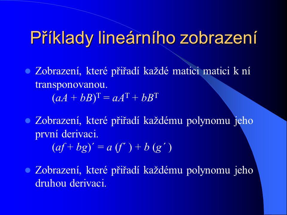 Příklady lineárního zobrazení Zobrazení, které přiřadí každé matici matici k ní transponovanou. (aA + bB) T = aA T + bB T Zobrazení, které přiřadí kaž