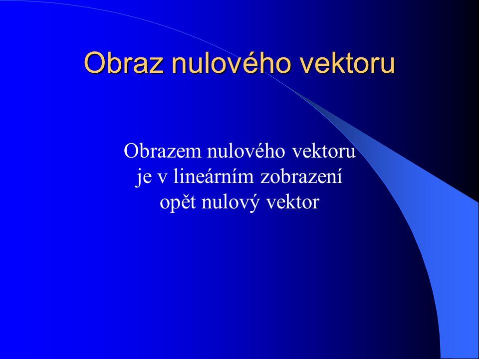 Obraz nulového vektoru Obrazem nulového vektoru je v lineárním zobrazení opět nulový vektor