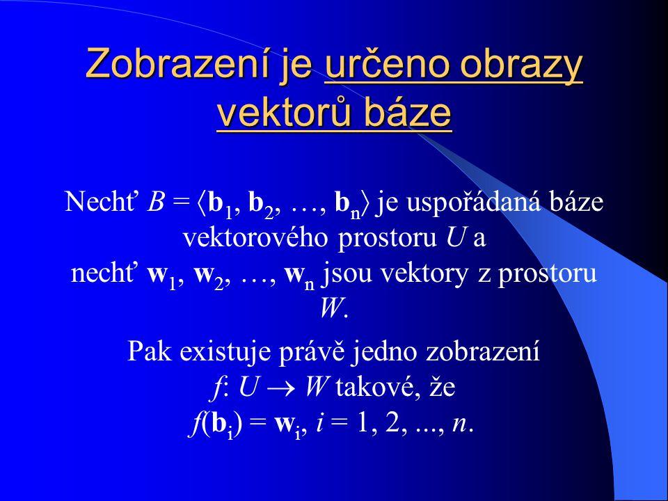 Zobrazení je určeno obrazy vektorů báze Nechť B =  b 1, b 2, …, b n  je uspořádaná báze vektorového prostoru U a nechť w 1, w 2, …, w n jsou vektory z prostoru W.