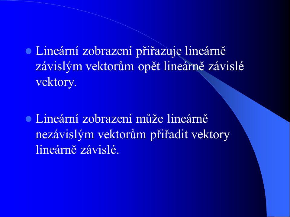 Lineární zobrazení přiřazuje lineárně závislým vektorům opět lineárně závislé vektory. Lineární zobrazení může lineárně nezávislým vektorům přiřadit v