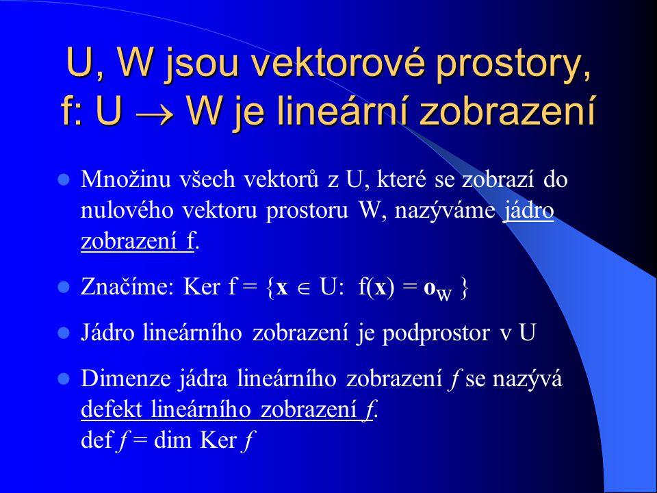 U, W jsou vektorové prostory, f: U  W je lineární zobrazení Množinu všech vektorů z U, které se zobrazí do nulového vektoru prostoru W, nazýváme jádro zobrazení f.