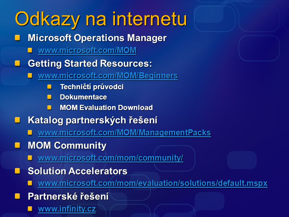 Odkazy na internetu Microsoft Operations Manager www.microsoft.com/MOM Getting Started Resources: www.microsoft.com/MOM/Beginners Techničtí průvodci Dokumentace MOM Evaluation Download Katalog partnerských řešení www.microsoft.com/MOM/ManagementPacks MOM Community www.microsoft.com/mom/community/ Solution Accelerators www.microsoft.com/mom/evaluation/solutions/default.mspx Partnerské řešení www.infinity.cz