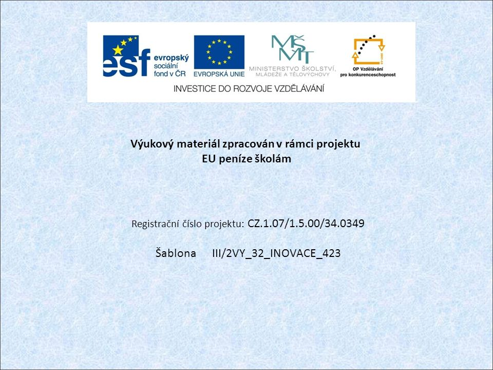 Výukový materiál zpracován v rámci projektu EU peníze školám Registrační číslo projektu: CZ.1.07/1.5.00/34.0349 Šablona III/2VY_32_INOVACE_423