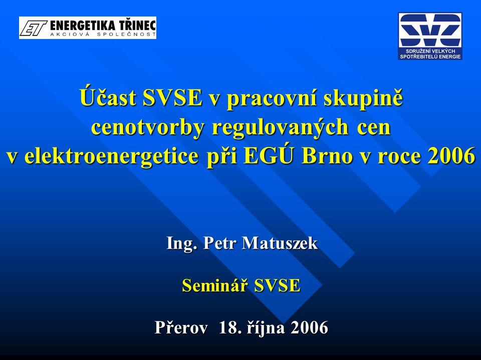 Účast SVSE v pracovní skupině cenotvorby regulovaných cen v elektroenergetice při EGÚ Brno v roce 2006 Ing. Petr Matuszek Seminář SVSE Přerov 18. říjn