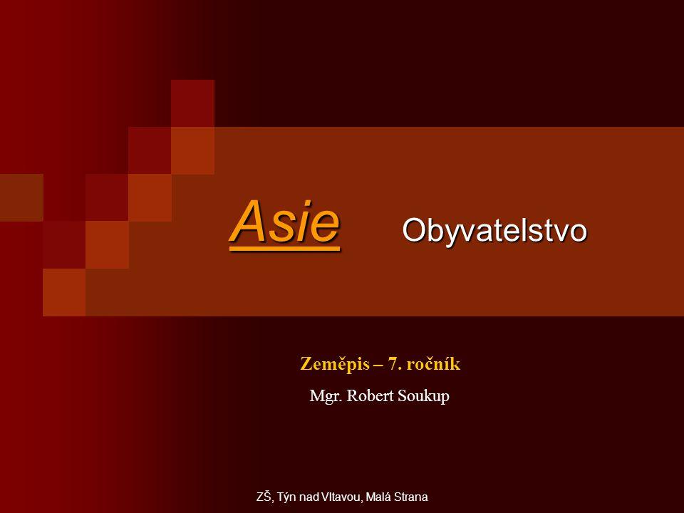 Asie Obyvatelstvo Zeměpis – 7. ročník Mgr. Robert Soukup ZŠ, Týn nad Vltavou, Malá Strana