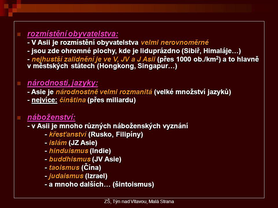 rozmístění obyvatelstva: rozmístění obyvatelstva: - V Asii je rozmístění obyvatelstva velmi nerovnoměrné - jsou zde ohromné plochy, kde je liduprázdno (Sibiř, Himaláje…) - nejhustší zalidnění je ve V, JV a J Asii (přes 1000 ob./km 2 ) a to hlavně v městských státech (Hongkong, Singapur…) národnosti, jazyky: národnosti, jazyky: - Asie je národnostně velmi rozmanitá (velké množství jazyků) - nejvíce: čínština (přes miliardu) náboženství: náboženství: - v Asii je mnoho různých náboženských vyznání - křesťanství (Rusko, Filipíny) - islám (JZ Asie) - hinduismus (Indie) - buddhismus (JV Asie) - taoismus (Čína) - judaismus (Izrael) - a mnoho dalších… (šintoismus) ZŠ, Týn nad Vltavou, Malá Strana