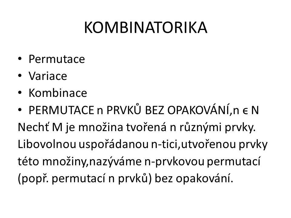 KOMBINATORIKA Permutace Variace Kombinace PERMUTACE n PRVKŮ BEZ OPAKOVÁNÍ,n ϵ N Nechť M je množina tvořená n různými prvky. Libovolnou uspořádanou n-t