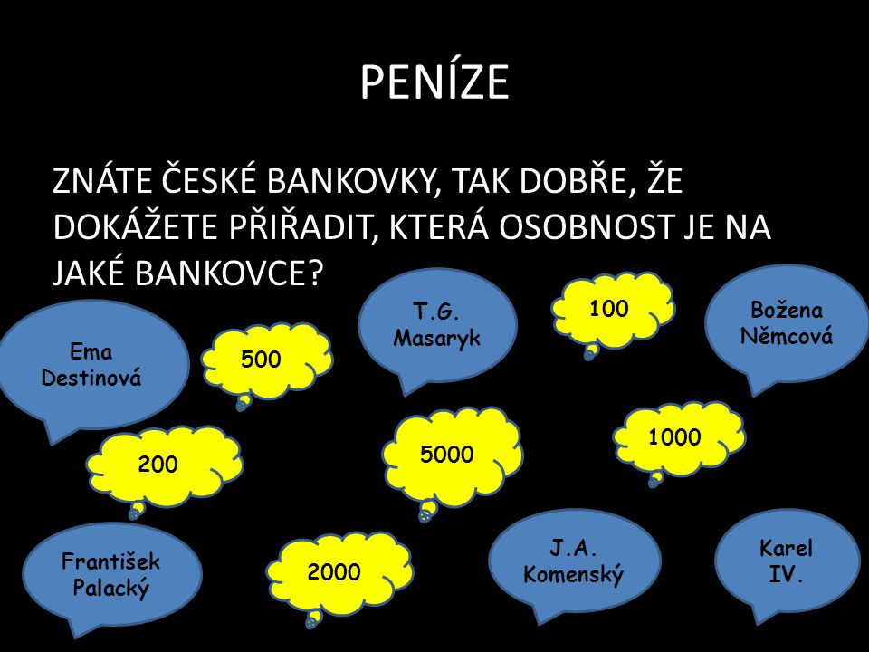 PENÍZE ZNÁTE ČESKÉ BANKOVKY, TAK DOBŘE, ŽE DOKÁŽETE PŘIŘADIT, KTERÁ OSOBNOST JE NA JAKÉ BANKOVCE? Ema Destinová František Palacký J.A. Komenský T.G. M