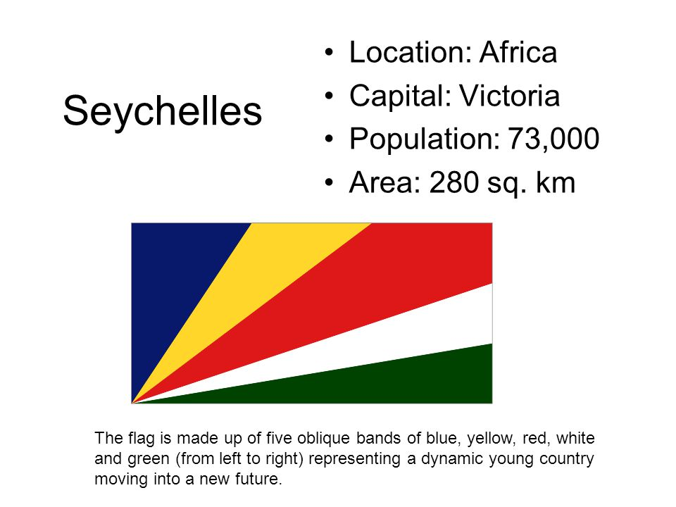 Seychelles Location: Africa Capital: Victoria Population: 73,000 Area: 280 sq. km The flag is made up of five oblique bands of blue, yellow, red, whit