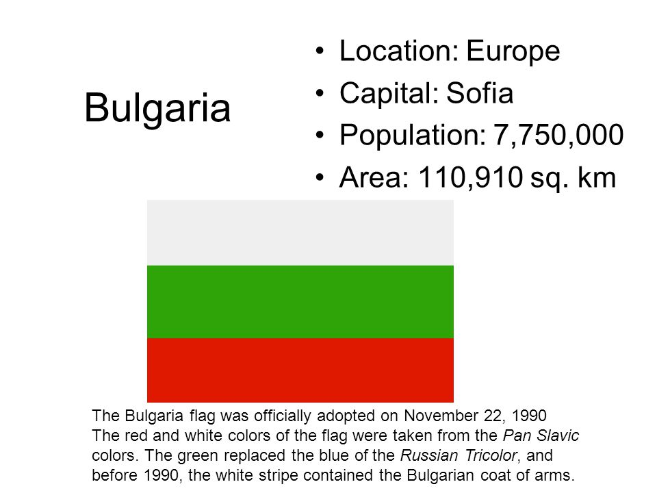 Bulgaria Location: Europe Capital: Sofia Population: 7,750,000 Area: 110,910 sq. km The Bulgaria flag was officially adopted on November 22, 1990 The