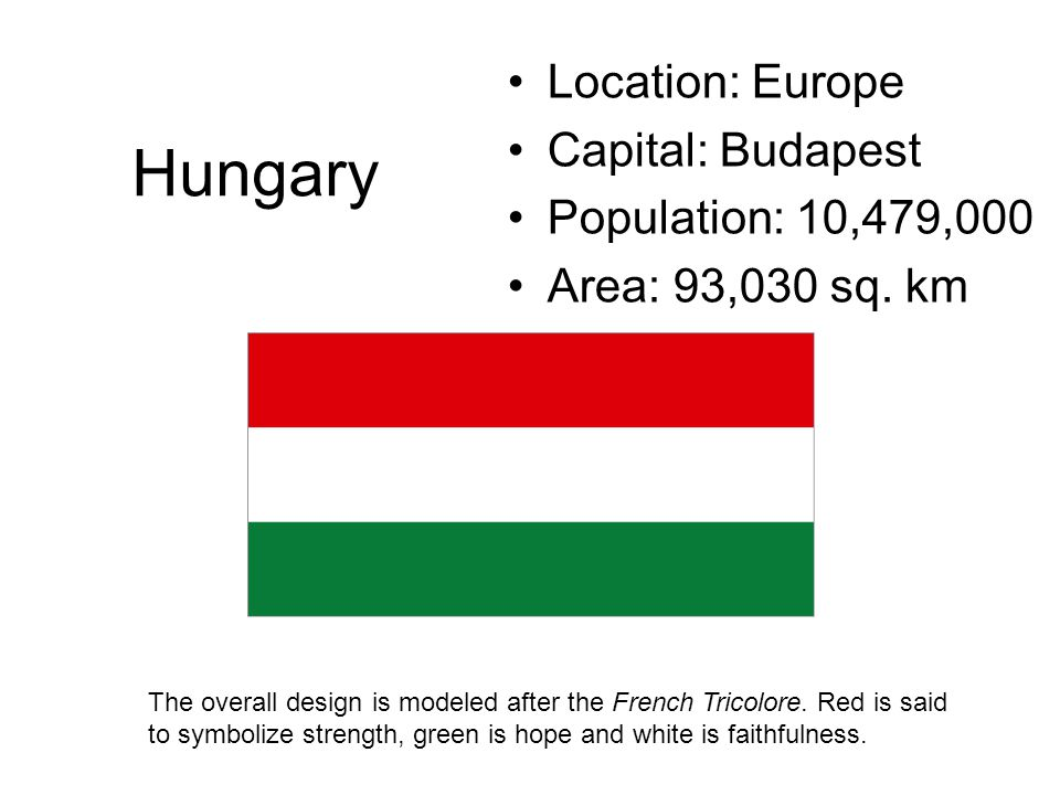 Hungary Location: Europe Capital: Budapest Population: 10,479,000 Area: 93,030 sq. km The overall design is modeled after the French Tricolore. Red is
