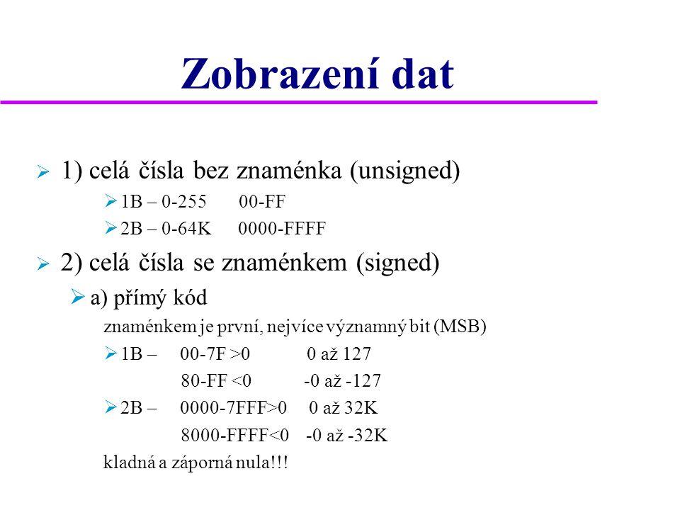 Zobrazení dat  1) celá čísla bez znaménka (unsigned)  1B – 0-255 00-FF  2B – 0-64K 0000-FFFF  2) celá čísla se znaménkem (signed)  a) přímý kód znaménkem je první, nejvíce významný bit (MSB)  1B – 00-7F >0 0 až 127 80-FF <0 -0 až -127  2B – 0000-7FFF>0 0 až 32K 8000-FFFF<0 -0 až -32K kladná a záporná nula!!!