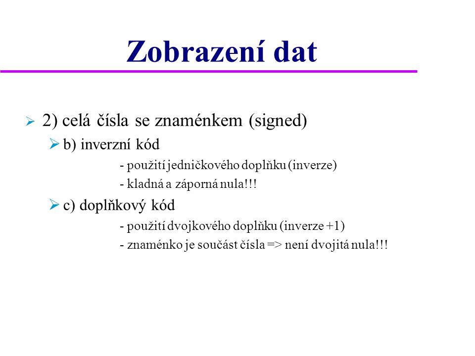 Zobrazení dat  2) celá čísla se znaménkem (signed)  b) inverzní kód - použití jedničkového doplňku (inverze) - kladná a záporná nula!!!  c) doplňko