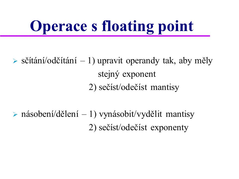 Operace s floating point  sčítání/odčítání – 1) upravit operandy tak, aby měly stejný exponent 2) sečíst/odečíst mantisy  násobení/dělení – 1) vynásobit/vydělit mantisy 2) sečíst/odečíst exponenty