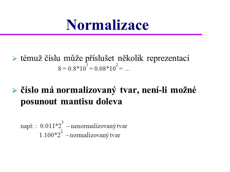 Normalizace  témuž číslu může příslušet několik reprezentací 8 = 0.8*10 1 = 0.08*10 2 = …  číslo má normalizovaný tvar, není-li možné posunout mantisu doleva např.