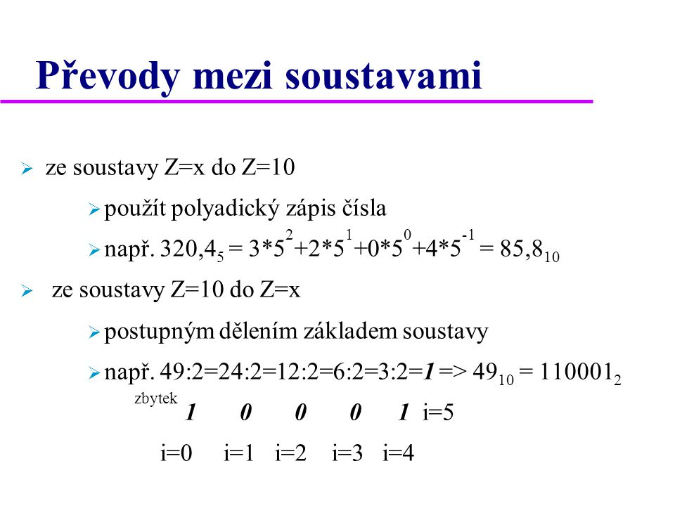 Převody mezi soustavami  ze soustavy Z=x do Z=10  použít polyadický zápis čísla  např. 320,4 5 = 3*5 2 +2*5 1 +0*5 0 +4*5 -1 = 85,8 10  ze soustav
