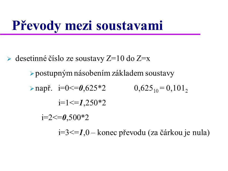 Převody mezi soustavami  desetinné číslo ze soustavy Z=10 do Z=x  postupným násobením základem soustavy  např. i=0<=0,625*2 0,625 10 = 0,101 2 i=1<