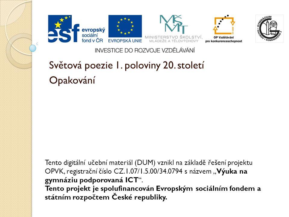 Světová poezie 1. poloviny 20. století Opakování Tento digitální učební materiál (DUM) vznikl na základě řešení projektu OPVK, registrační číslo CZ.1.