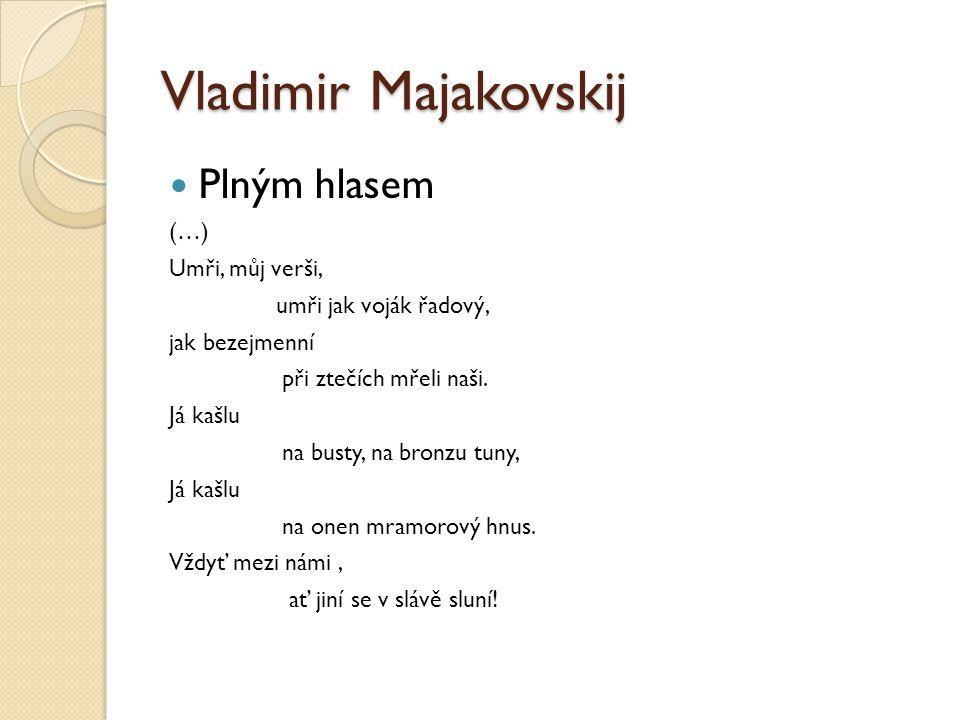 Vladimir Majakovskij Plným hlasem (…) Umři, můj verši, umři jak voják řadový, jak bezejmenní při ztečích mřeli naši. Já kašlu na busty, na bronzu tuny